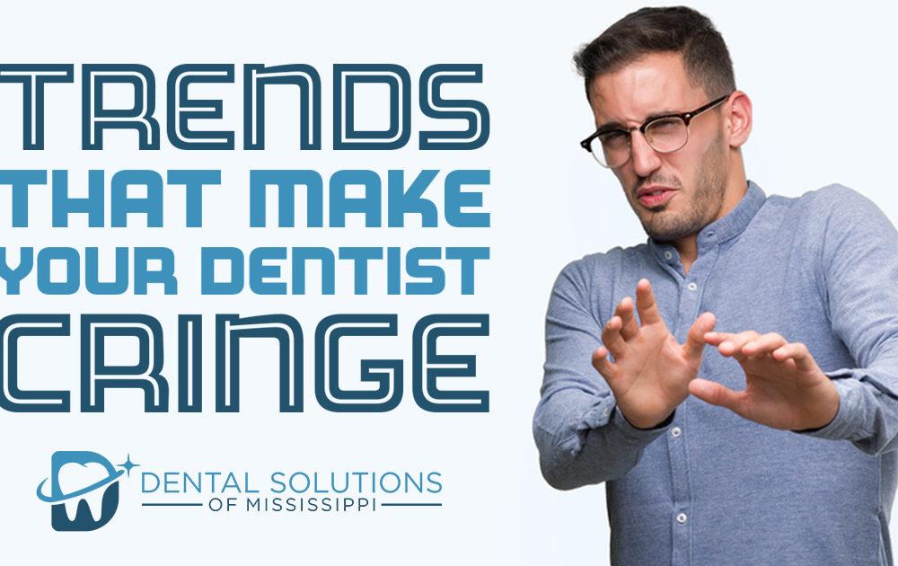 trends that make your dentist cringe